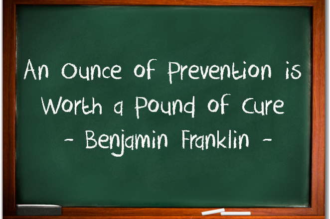 An_ounce_of_Prevention is worth a pound of cure - benjamin franklin